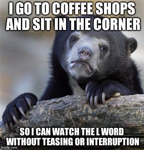 I GO TO COFFEE SHOPS AND SIT IN THE CORNER SO I CAN WATCH THE L WORD WITHOUT TEASING OR INTERRUPTION | Generated image from memes,confession bear generated with the Imgflip Meme Generator