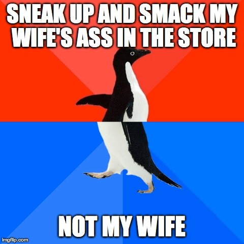 Image tagged in memes,socially awesome awkward penguin | SNEAK UP AND SMACK MY WIFE