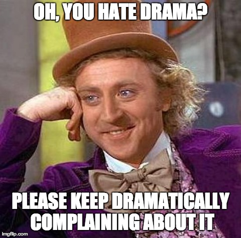 Image tagged in memes,creepy condescending wonka | OH, YOU HATE DRAMA? PLEASE KEEP DRAMATICALLY COMPLAINING ABOUT IT
