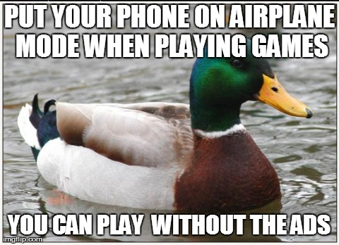 Image tagged in memes,actual advice mallard | PUT YOUR PHONE ON AIRPLANE MODE WHEN PLAYING GAMES YOU CAN PLAY  WITHOUT THE ADS