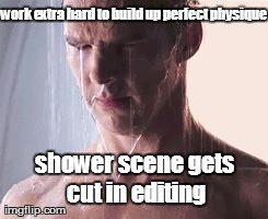 work extra hard to build up perfect physique shower scene gets cut in editing | Generated image from depressed shower ben generated with the Imgflip Meme Generator