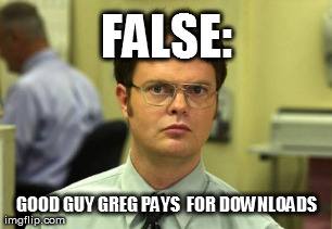 FALSE: GOOD GUY GREG PAYS  FOR DOWNLOADS | Generated image from memes,dwight schrute generated with the Imgflip Meme Generator