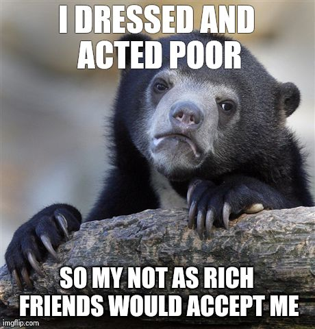 I DRESSED AND ACTED POOR SO MY NOT AS RICH FRIENDS WOULD ACCEPT ME | Generated image from memes,confession bear generated with the Imgflip Meme Generator