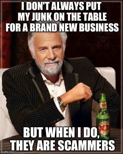 I DON'T ALWAYS PUT MY JUNK ON THE TABLE FOR A BRAND NEW BUSINESS BUT WHEN I DO, THEY ARE SCAMMERS | Generated image from memes,the most interesting man in the world generated with the Imgflip Meme Maker