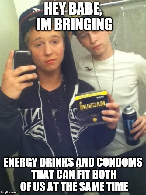 HEY BABE, IM BRINGING ENERGY DRINKS AND CONDOMS THAT CAN FIT BOTH OF US AT THE SAME TIME generated with the Imgflip Meme Generator