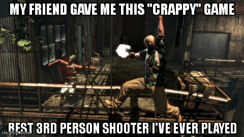 "MY FRIEND GAVE ME THIS ""CRAPPY"" GAME BEST 3RD PERSON SHOOTER I'VE EVER PLAYED generated with the Imgflip Meme Generator"