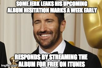 SOME JERK LEAKS HIS UPCOMING ALBUM HESITATION MARKS A WEEK EARLY RESPONDS BY STREAMING THE ALBUM FOR FREE ON ITUNES | Generated image from good guy trent reznor generated with the Imgflip Meme Generator