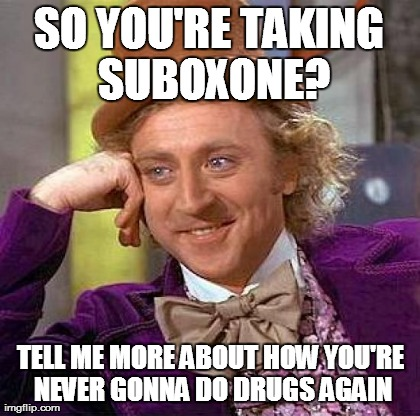 SO YOU'RE TAKING SUBOXONE? TELL ME MORE ABOUT HOW YOU'RE NEVER GONNA DO DRUGS AGAIN | Generated image from memes,creepy condescending wonka,AdviceAnimals generated with the Imgflip Meme Generator
