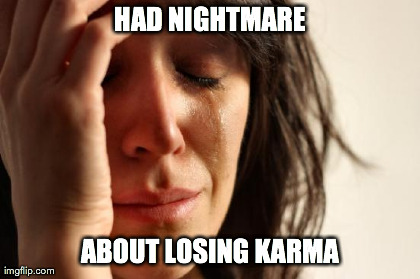 HAD NIGHTMARE ABOUT LOSING KARMA | Generated image from memes,first world problems generated with the Imgflip Meme Generator