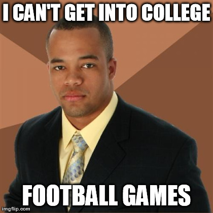 I CAN'T GET INTO COLLEGE FOOTBALL GAMES | Generated image from memes,successful black man generated with the Imgflip Meme Generator