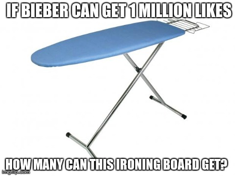 Image tagged in ironing board,funny,justin bieber | IF BIEBER CAN GET 1 MILLION LIKES HOW MANY CAN THIS IRONING BOARD GET?