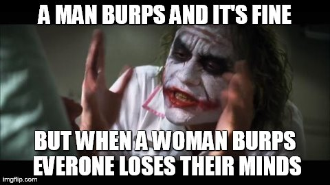Image tagged in memes,and everybody loses their minds | A MAN BURPS AND IT'S FINE BUT WHEN A WOMAN BURPS EVERONE LOSES THEIR MINDS