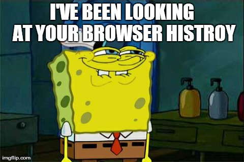 I've been look at your browser Histroy