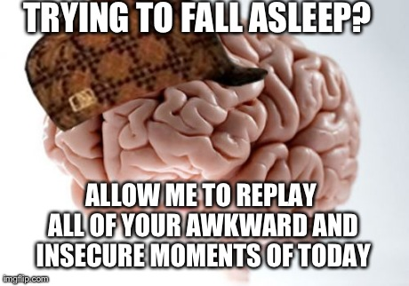 Scumbag brain every single night
