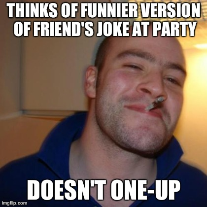THINKS OF FUNNIER VERSION OF FRIEND'S JOKE AT PARTY DOESN'T ONE-UP | Generated image from memes,good guy greg,memes generated with the Imgflip Meme Generator