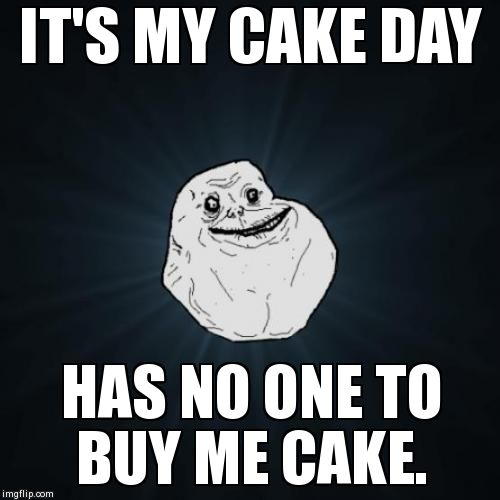 Sad Cake Day leads to the potential for fat kid Cake Day.