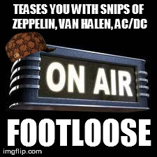 TEASES YOU WITH SNIPS OF ZEPPELIN, VAN HALEN, AC/DC FOOTLOOSE generated with the Imgflip Meme Maker