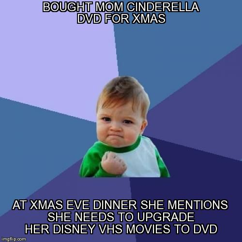 BOUGHT MOM CINDERELLA DVD FOR XMAS AT XMAS EVE DINNER SHE MENTIONS SHE NEEDS TO UPGRADE HER DISNEY VHS MOVIES TO DVD | Generated image from memes,success kid generated with the Imgflip Meme Maker