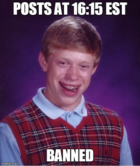 POSTS AT 16:15 EST BANNED | Generated image from memes,bad luck brian generated with the Imgflip Meme Generator