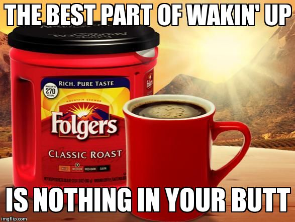 THE BEST PART OF WAKIN' UP IS NOTHING IN YOUR BUTT generated with the Imgflip Meme Maker