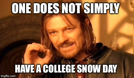 One Does Not Simply Meme | ONE DOES NOT SIMPLY HAVE A COLLEGE SNOW DAY | image tagged in memes,one does not simply | made w/ Imgflip meme maker