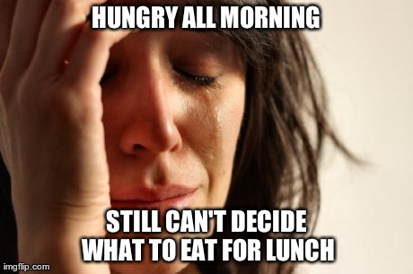 HUNGRY ALL MORNING STILL CAN'T DECIDE WHAT TO EAT FOR LUNCH | Generated image from memes,first world problems generated with the Imgflip Meme Generator