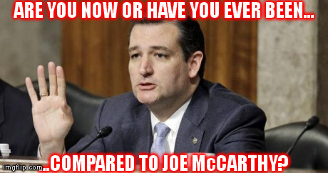 ARE YOU NOW OR HAVE YOU EVER BEEN... ...COMPARED TO JOE McCARTHY? | Generated image from ted cruz mccarthy generated with the Imgflip Meme Generator