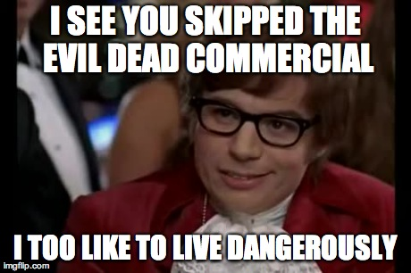 I SEE YOU SKIPPED THE EVIL DEAD COMMERCIAL I TOO LIKE TO LIVE DANGEROUSLY | Generated image from memes,i too like to live dangerously generated with the Imgflip Meme Generator