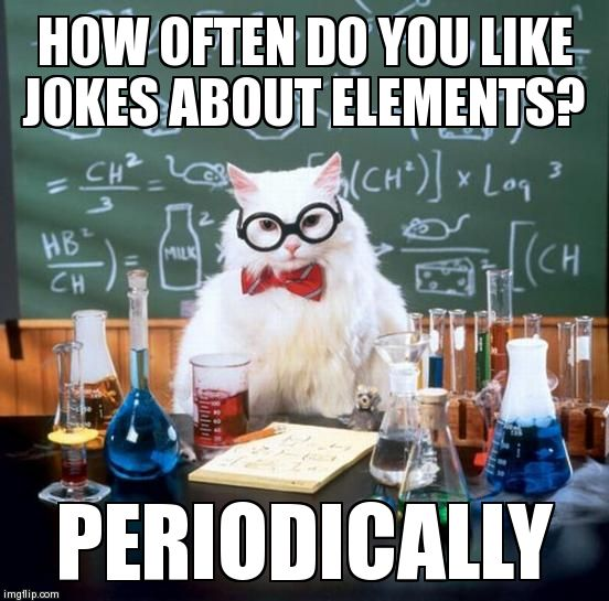 Image tagged in memes,chemistry cat | HOW OFTEN DO YOU LIKE JOKES ABOUT ELEMENTS? PERIODICALLY