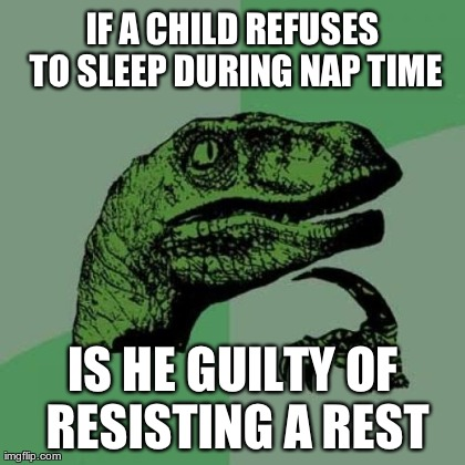 IF A CHILD REFUSES TO SLEEP DURING NAP TIME IS HE GUILTY OF RESISTING A REST | Generated image from memes,philosoraptor generated with the Imgflip Meme Generator