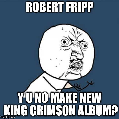 ROBERT FRIPP Y U NO MAKE NEW KING CRIMSON ALBUM? | Generated image from memes,y u no generated with the Imgflip Meme Generator