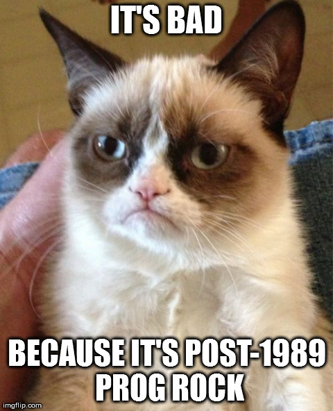 ITS BAD BECAUSE ITS POST-1989 PROG ROCK | Generated image from memes,grumpy cat generated with the Imgflip Meme Generator