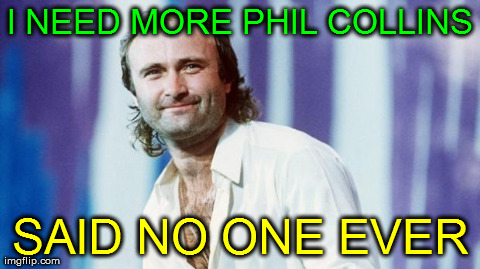 I NEED MORE PHIL COLLINS SAID NO ONE EVER | Generated image from philcollins generated with the Imgflip Meme Generator