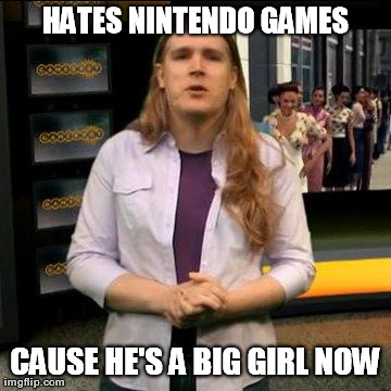 HATES NINTENDO GAMES CAUSE HE'S A BIG GIRL NOW | Generated image from big girl generated with the Imgflip Meme Generator