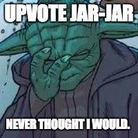 yoda facepalm | UPVOTE JAR-JAR NEVER THOUGHT I WOULD. | image tagged in yoda facepalm | made w/ Imgflip meme maker