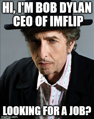 HI, I'M BOB DYLAN CEO OF IMFLIP LOOKING FOR A JOB? | made w/ Imgflip meme maker