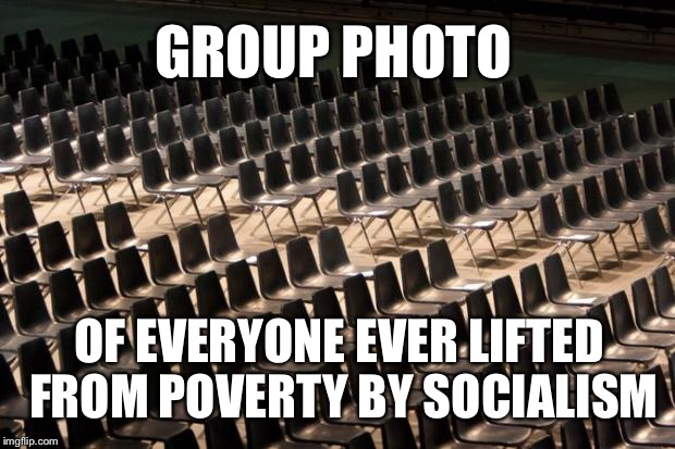 Empty Seats | GROUP PHOTO OF EVERYONE EVER LIFTED FROM POVERTY BY SOCIALISM | image tagged in empty seats,poverty,socialism,bernie sanders,bernie | made w/ Imgflip meme maker