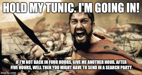 Sparta Leonidas Meme | HOLD MY TUNIC. I'M GOING IN! IF I'M NOT BACK IN FOUR HOURS, GIVE ME ANOTHER HOUR. AFTER FIVE HOURS, WELL THEN YOU MIGHT HAVE TO SEND IN A SE | image tagged in memes,sparta leonidas | made w/ Imgflip meme maker