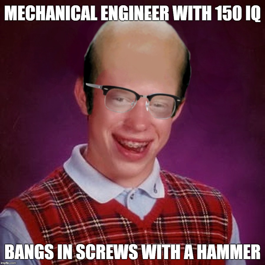 Do I have The Only Dad Who's Done This? |  MECHANICAL ENGINEER WITH 150 IQ; BANGS IN SCREWS WITH A HAMMER | image tagged in bad luck brian,mechanic,engineering,smart,intelligent,stupid | made w/ Imgflip meme maker