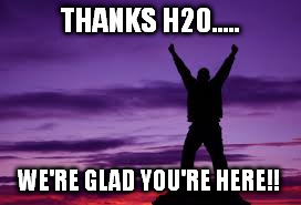 THANKS H20..... WE'RE GLAD YOU'RE HERE!! | made w/ Imgflip meme maker