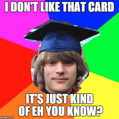 jeremy |  I DON'T LIKE THAT CARD; IT'S JUST KIND OF EH YOU KNOW? | image tagged in jeremy,is,a,man,ehhhh | made w/ Imgflip meme maker