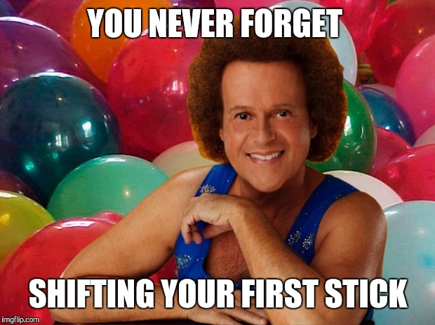 Richard Simmons celebration | YOU NEVER FORGET SHIFTING YOUR FIRST STICK | image tagged in richard simmons celebration | made w/ Imgflip meme maker