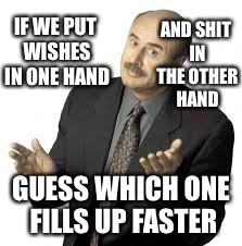 IF WE PUT WISHES IN ONE HAND GUESS WHICH ONE FILLS UP FASTER AND SHIT IN THE OTHER HAND | made w/ Imgflip meme maker