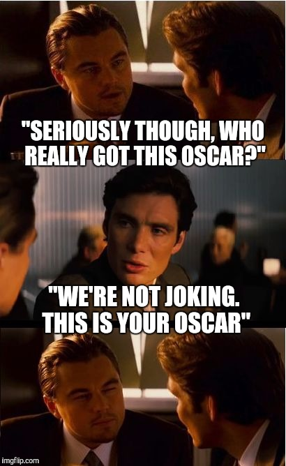 "Still in denial onstage at the Academy Awards |  ""SERIOUSLY THOUGH, WHO REALLY GOT THIS OSCAR?""; ""WE'RE NOT JOKING. THIS IS YOUR OSCAR"" 