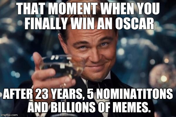 Leo wins Oscar |  THAT MOMENT WHEN YOU FINALLY WIN AN OSCAR; AFTER 23 YEARS, 5 NOMINATITONS AND BILLIONS OF MEMES. | image tagged in memes,leonardo dicaprio cheers | made w/ Imgflip meme maker