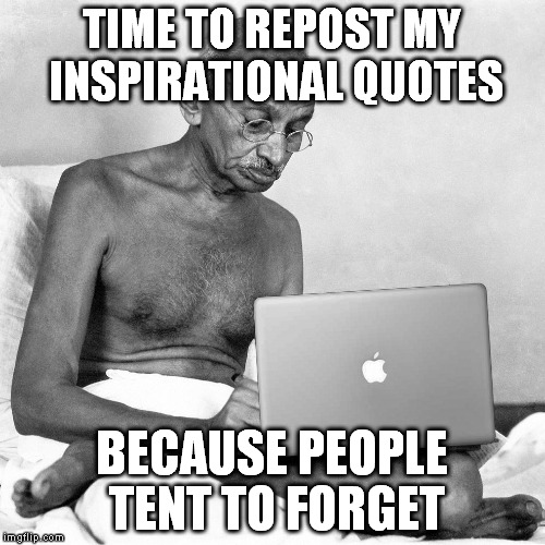 TIME TO REPOST MY INSPIRATIONAL QUOTES BECAUSE PEOPLE TENT TO FORGET | made w/ Imgflip meme maker