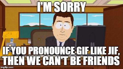 Similarly if you Pronounce it mem instead of meem... | I'M SORRY IF YOU PRONOUNCE GIF LIKE JIF, THEN WE CAN'T BE FRIENDS | image tagged in memes,aaaaand its gone,grammar,pronunciation,language | made w/ Imgflip meme maker