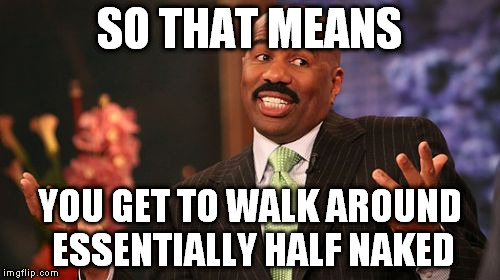 Steve Harvey Meme | SO THAT MEANS YOU GET TO WALK AROUND ESSENTIALLY HALF NAKED | image tagged in memes,steve harvey | made w/ Imgflip meme maker
