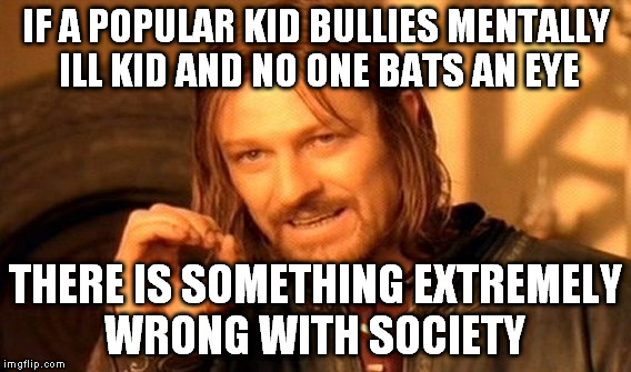 One Does Not Simply Meme | IF A POPULAR KID BULLIES MENTALLY ILL KID AND NO ONE BATS AN EYE THERE IS SOMETHING EXTREMELY WRONG WITH SOCIETY | image tagged in memes,one does not simply | made w/ Imgflip meme maker