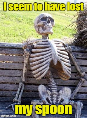 Waiting Skeleton Meme | I seem to have lost my spoon | image tagged in memes,waiting skeleton | made w/ Imgflip meme maker